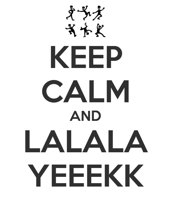 KEEP CALM AND LALALA YEEEKK