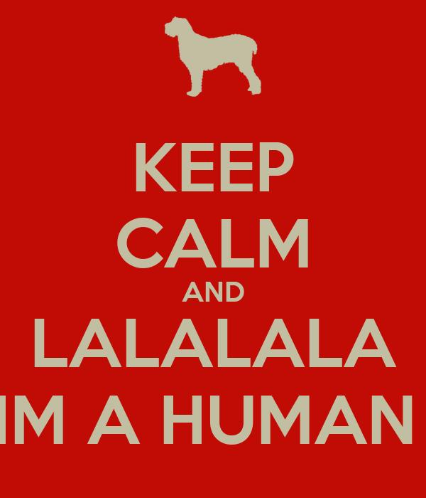 KEEP CALM AND LALALALA IM A HUMAN