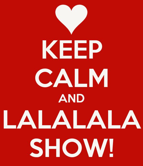 KEEP CALM AND LALALALA SHOW!