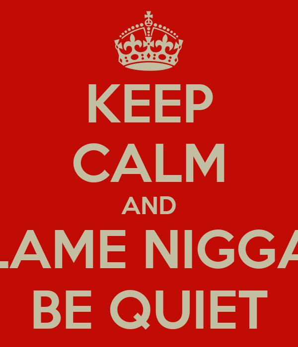 KEEP CALM AND LAME NIGGA BE QUIET