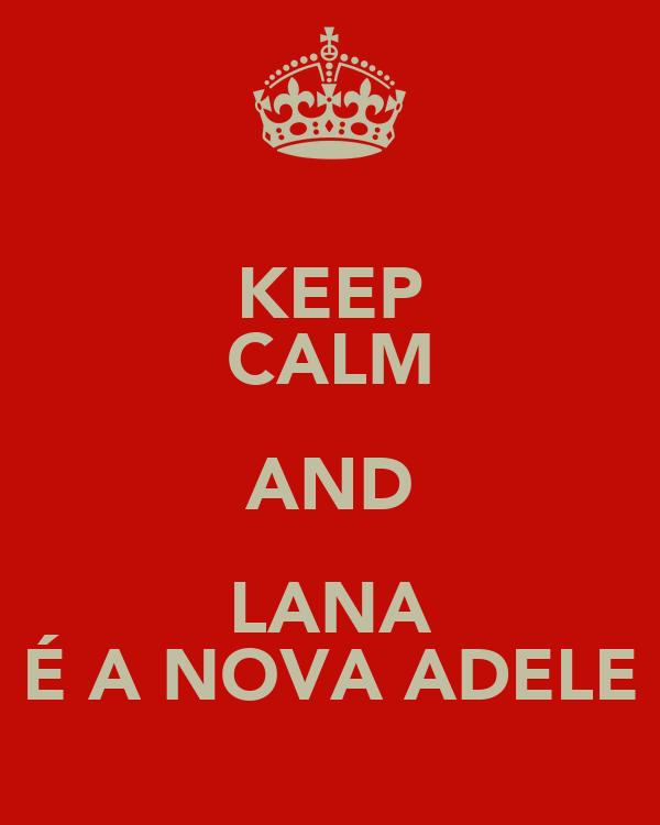 KEEP CALM AND LANA É A NOVA ADELE