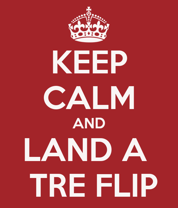 KEEP CALM AND LAND A   TRE FLIP
