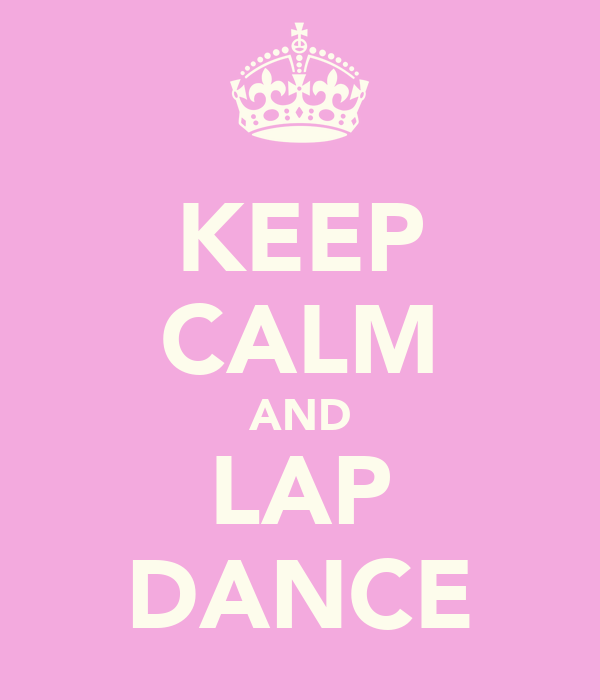 KEEP CALM AND LAP DANCE