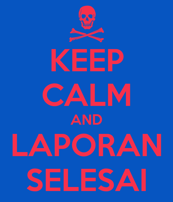 KEEP CALM AND LAPORAN SELESAI