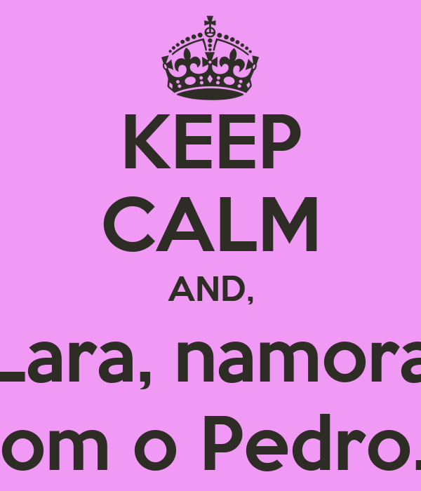 KEEP CALM AND, Lara, namora com o Pedro...