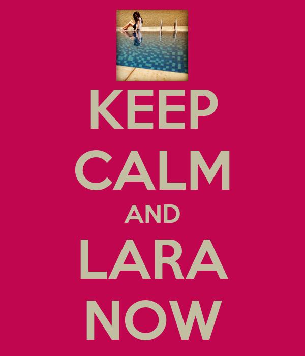 KEEP CALM AND LARA NOW