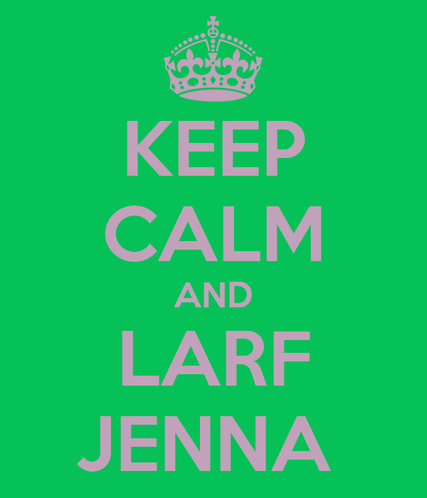 KEEP CALM AND LARF JENNA