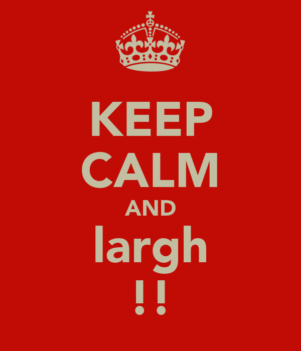 KEEP CALM AND largh !!