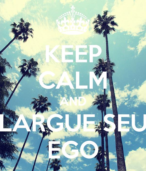 KEEP CALM AND LARGUE SEU EGO