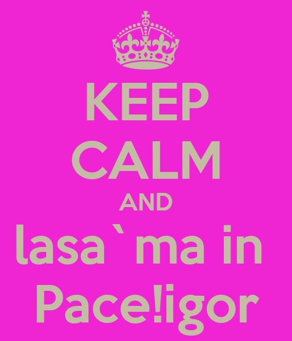 KEEP CALM AND lasa`ma in  Pace!igor