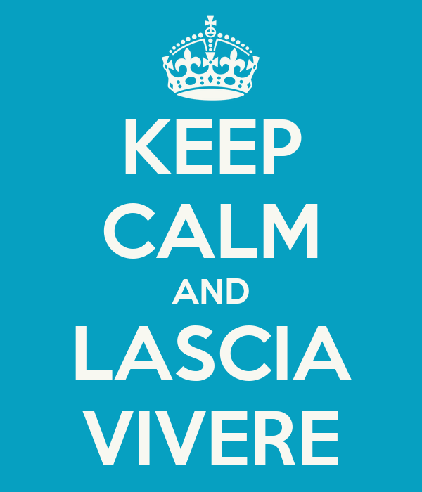 KEEP CALM AND LASCIA VIVERE