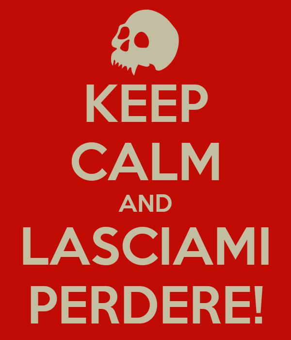 KEEP CALM AND LASCIAMI PERDERE!