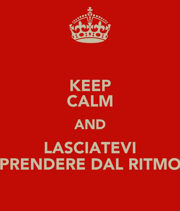 KEEP CALM AND LASCIATEVI PRENDERE DAL RITMO