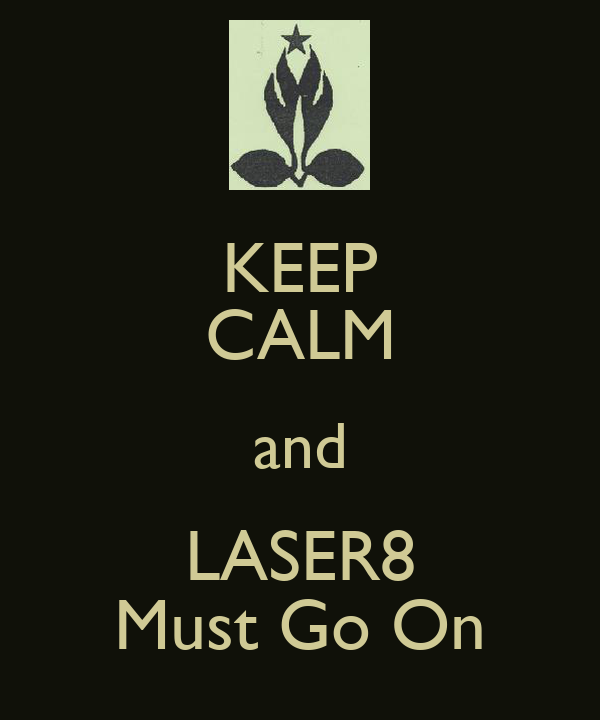 KEEP CALM and LASER8 Must Go On