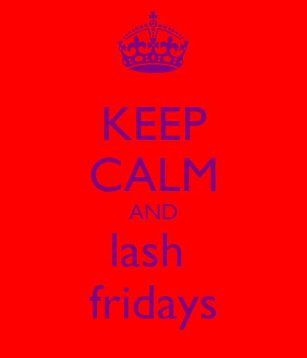 KEEP CALM AND lash  fridays