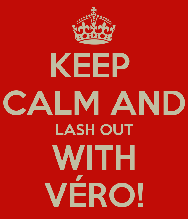 KEEP  CALM AND LASH OUT WITH VÉRO!