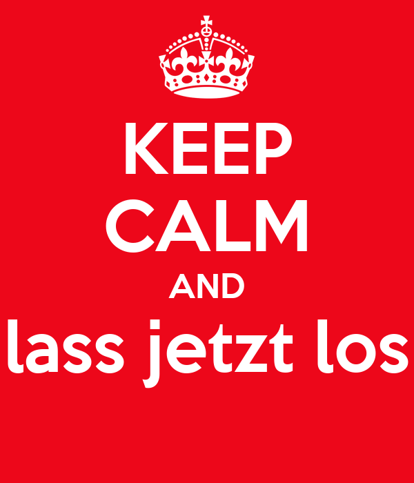 KEEP CALM AND lass jetzt los
