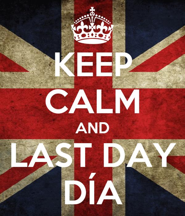 KEEP CALM AND LAST DAY DÍA