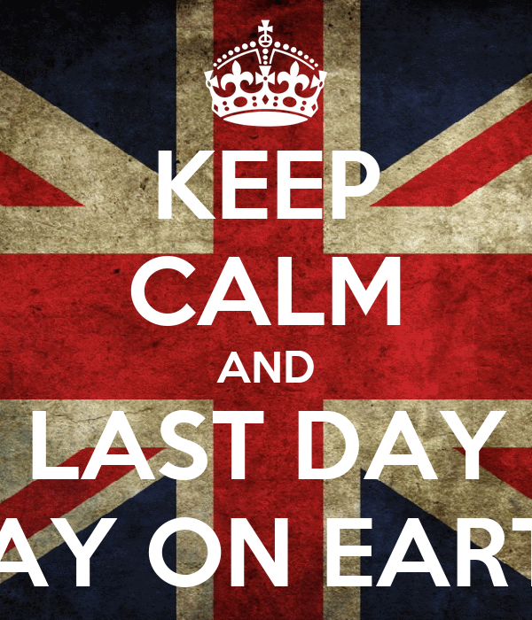 KEEP CALM AND LAST DAY DAY ON EARTH