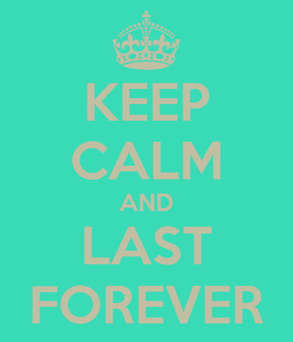 KEEP CALM AND LAST FOREVER