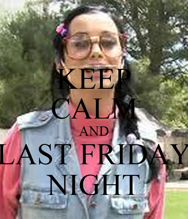 KEEP CALM AND LAST FRIDAY NIGHT