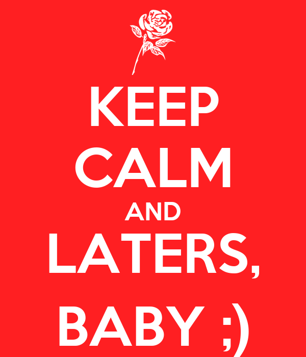 KEEP CALM AND LATERS, BABY ;)