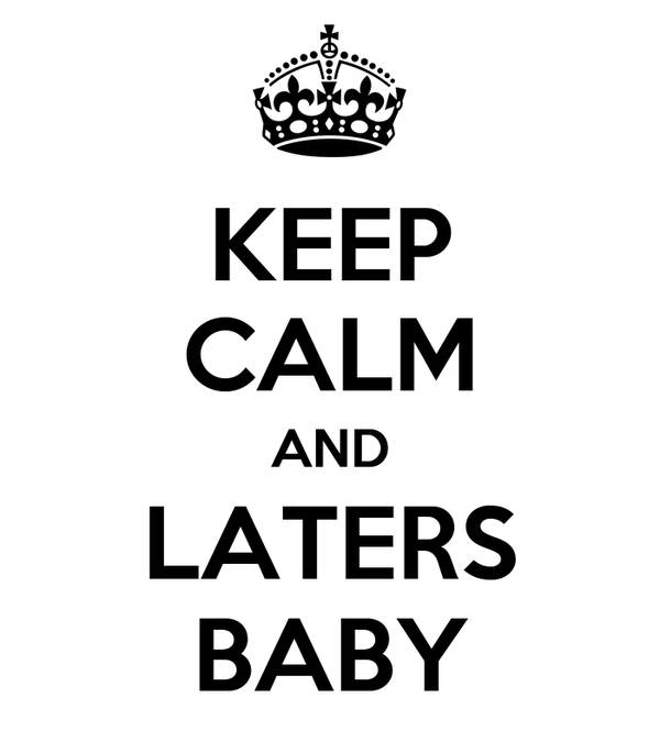 KEEP CALM AND LATERS BABY