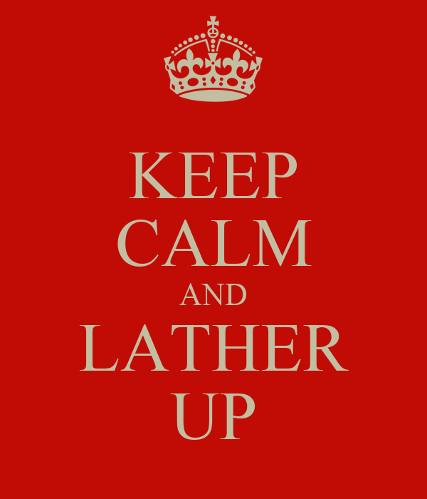KEEP CALM AND LATHER UP