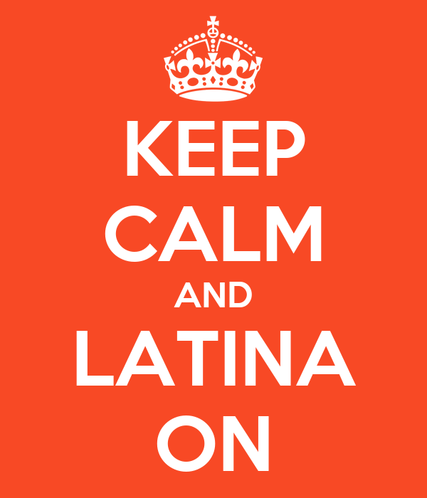 KEEP CALM AND LATINA ON