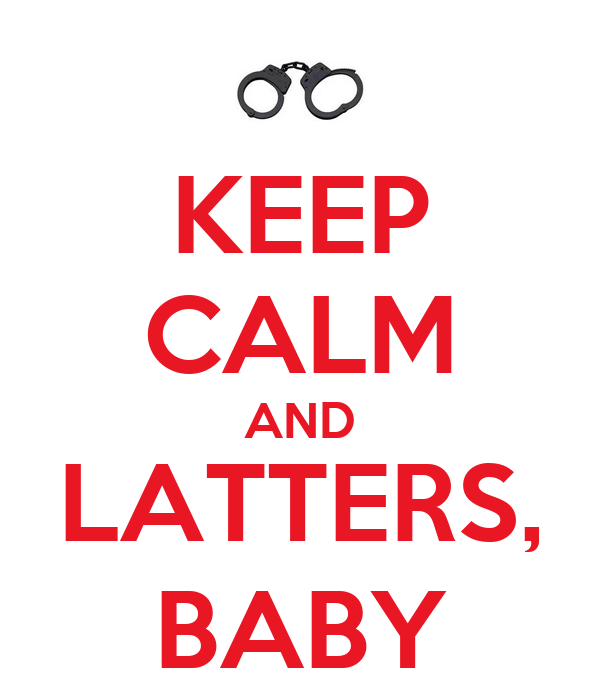 KEEP CALM AND LATTERS, BABY
