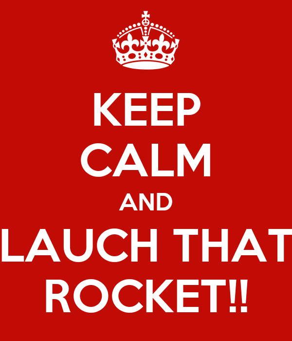 KEEP CALM AND LAUCH THAT ROCKET!!
