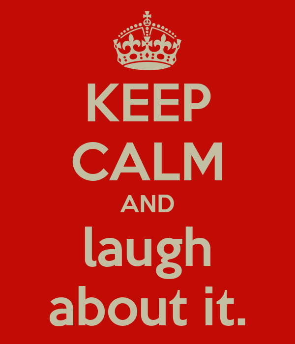 KEEP CALM AND laugh about it.