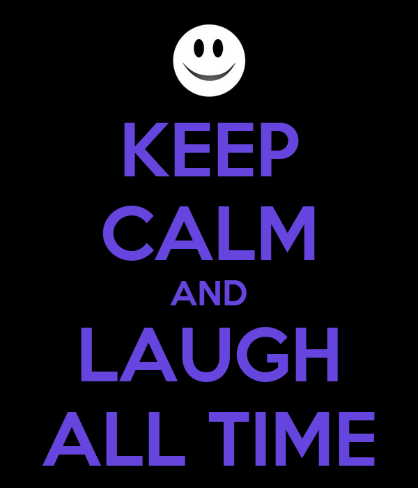 KEEP CALM AND LAUGH ALL TIME