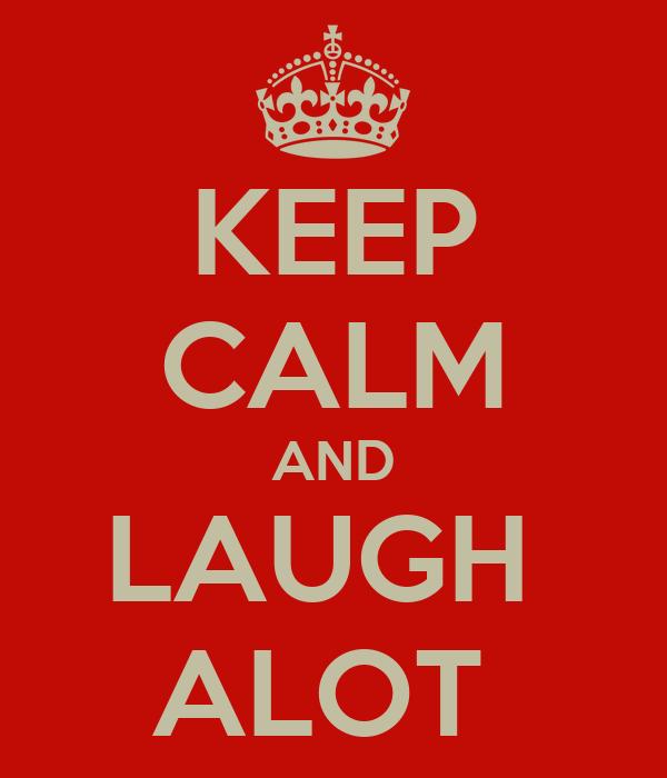 KEEP CALM AND LAUGH  ALOT