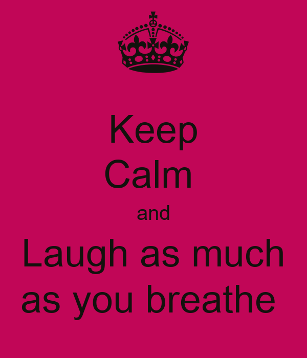 Keep Calm  and Laugh as much as you breathe