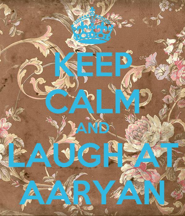 KEEP CALM AND  LAUGH AT  AARYAN