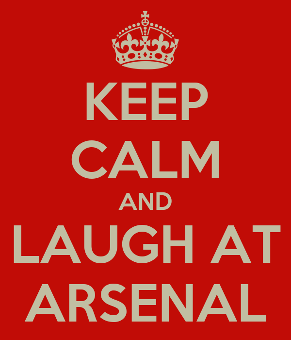 KEEP CALM AND LAUGH AT ARSENAL