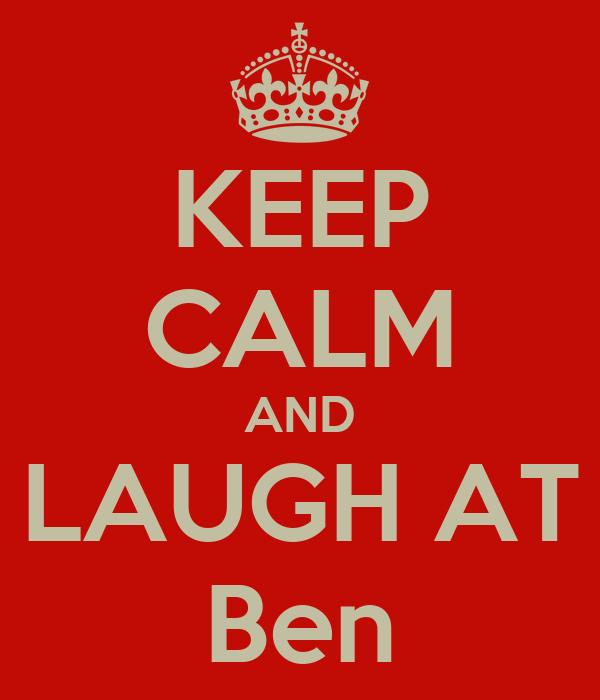 KEEP CALM AND LAUGH AT Ben