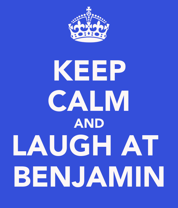 KEEP CALM AND LAUGH AT  BENJAMIN