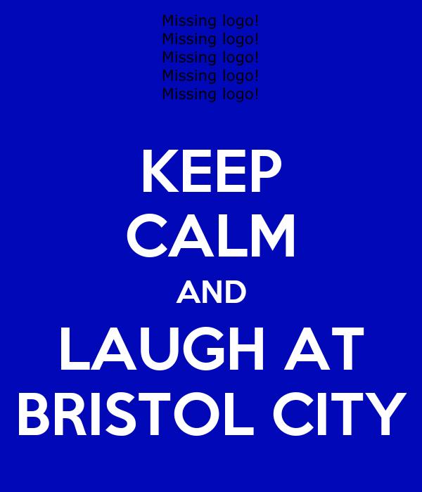 KEEP CALM AND LAUGH AT BRISTOL CITY