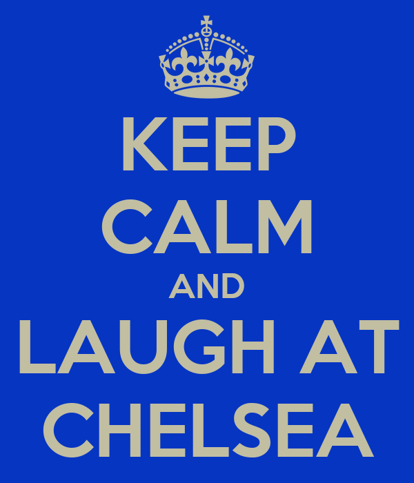 KEEP CALM AND LAUGH AT CHELSEA