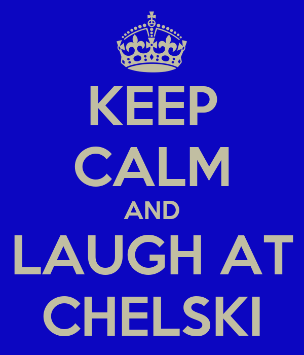 KEEP CALM AND LAUGH AT CHELSKI