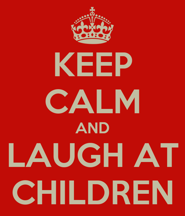 KEEP CALM AND LAUGH AT CHILDREN