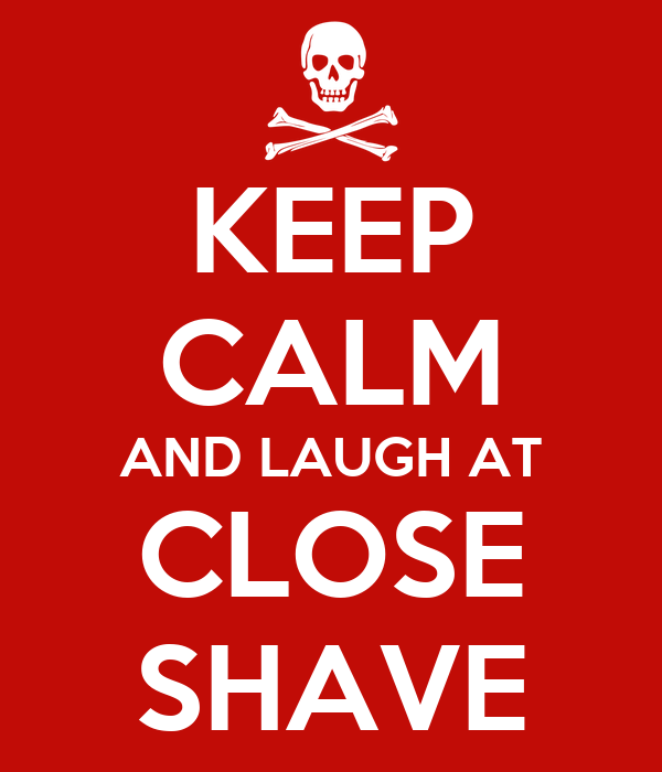 KEEP CALM AND LAUGH AT CLOSE SHAVE