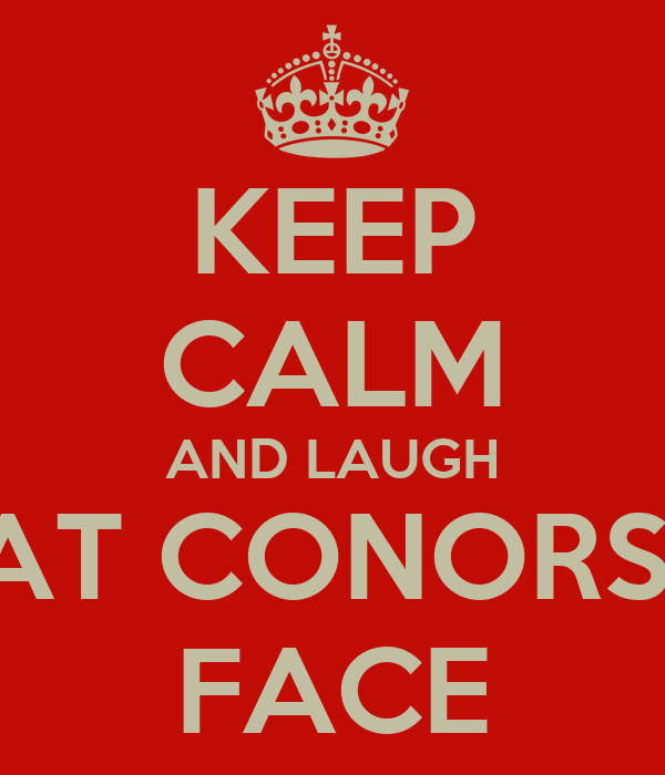 KEEP CALM AND LAUGH AT CONORS  FACE