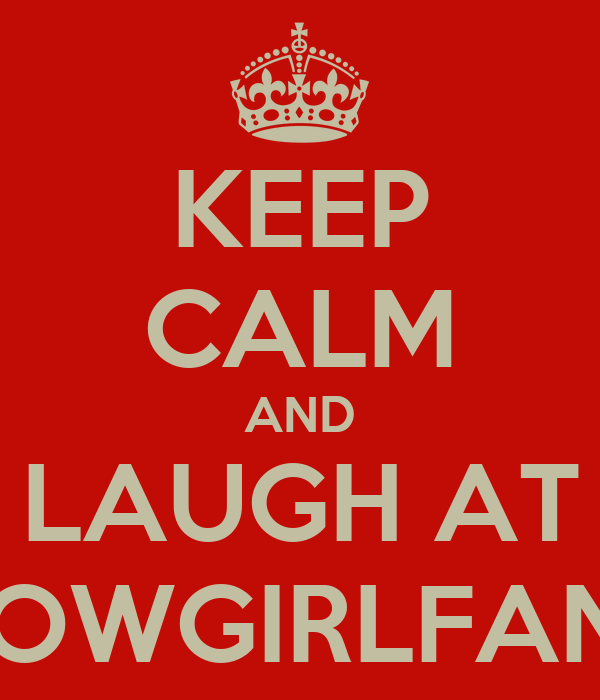 KEEP CALM AND LAUGH AT COWGIRLFANS