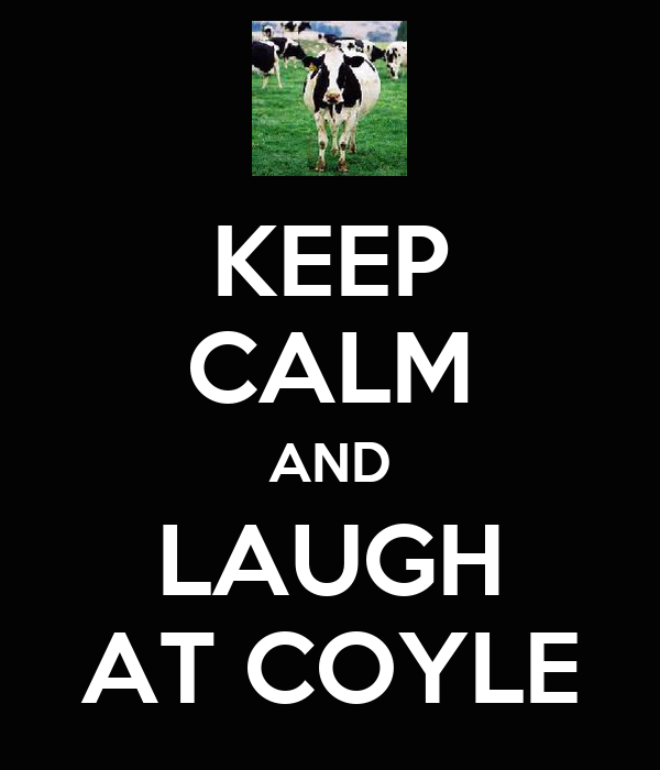 KEEP CALM AND LAUGH AT COYLE