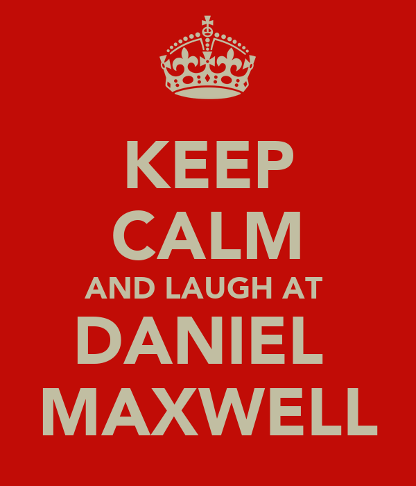 KEEP CALM AND LAUGH AT  DANIEL  MAXWELL