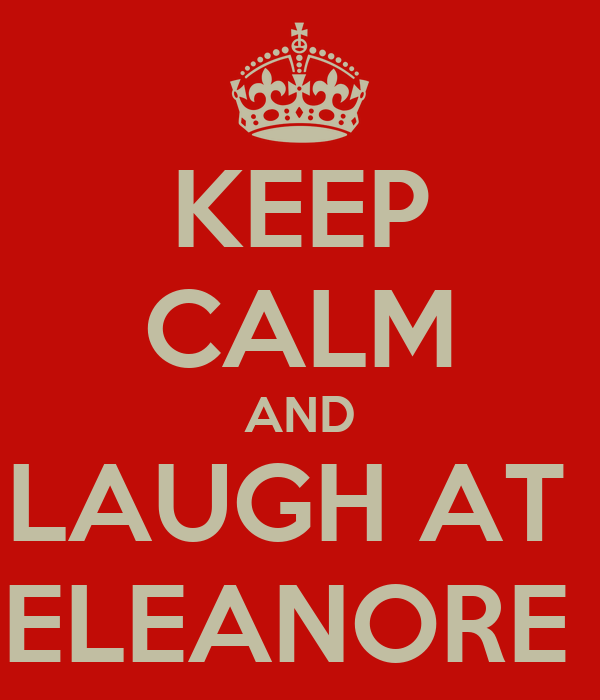 KEEP CALM AND LAUGH AT  ELEANORE