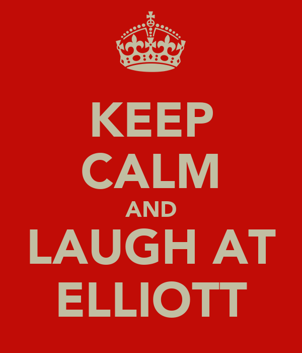 KEEP CALM AND LAUGH AT ELLIOTT